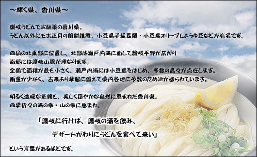 明るく温暖な気候と、美しく穏やかな自然に恵まれた香川県。 四季折々の海の幸・山の幸に恵まれ、「讃岐に行けば、讃岐の酒を飲み、デザートがわりにうどんを食べて来い」という言葉があるほどです。